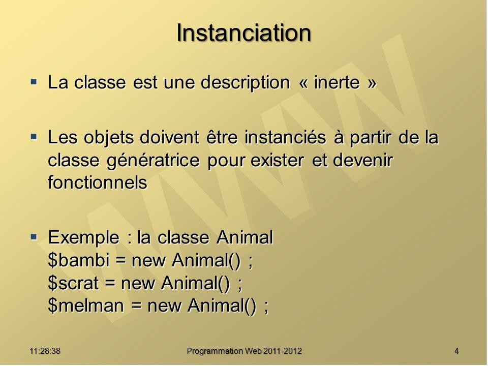 Instanciation La classe est une description « inerte » La classe est une description « inerte » Les objets doivent être instanciés à partir de la classe génératrice pour exister et devenir fonctionnels Les objets doivent être instanciés à partir de la classe génératrice pour exister et devenir fonctionnels Exemple : la classe Animal $bambi = new Animal() ; $scrat = new Animal() ; $melman = new Animal() ; Exemple : la classe Animal $bambi = new Animal() ; $scrat = new Animal() ; $melman = new Animal() ; 411:30:19 Programmation Web 2011-2012
