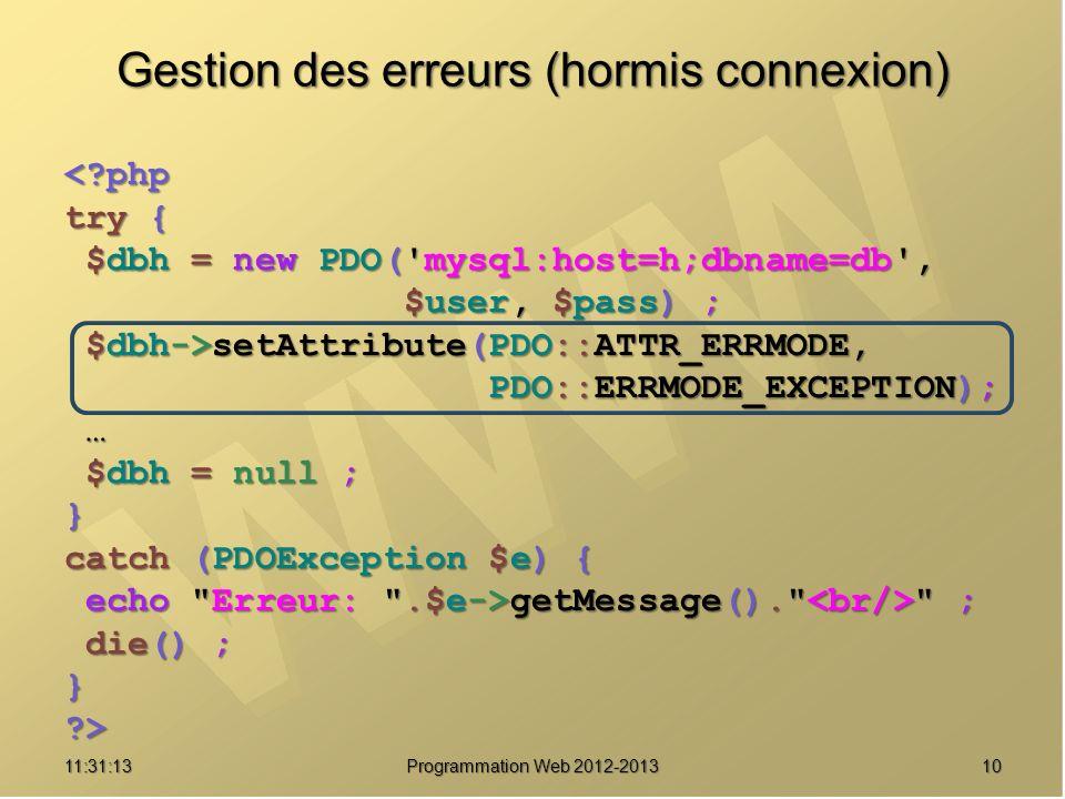 1011:32:56 Programmation Web 2012-2013 Gestion des erreurs (hormis connexion) <?php try { $dbh = new PDO('mysql:host=h;dbname=db', $dbh = new PDO('mys
