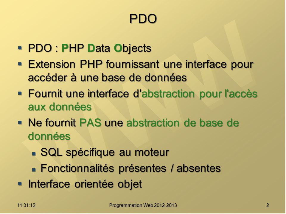 Bases de données supportées Nom du driver Bases de données supportées PDO_DBLIB FreeTDS / Microsoft SQL Server / Sybase PDO_FIREBIRD Firebird/Interbase 6 PDO_IBM IBM DB2 PDO_INFORMIX IBM Informix Dynamic Server PDO_MYSQL MySQL 3.x/4.x/5.x PDO_OCI Oracle Call Interface PDO_ODBC ODBC v3 (IBM DB2, unixODBC et win32 ODBC) PDO_PGSQL PostgreSQL PDO_SQLITE SQLite 3 et SQLite 2 PDO_4D 4D 311:32:56 Programmation Web 2012-2013