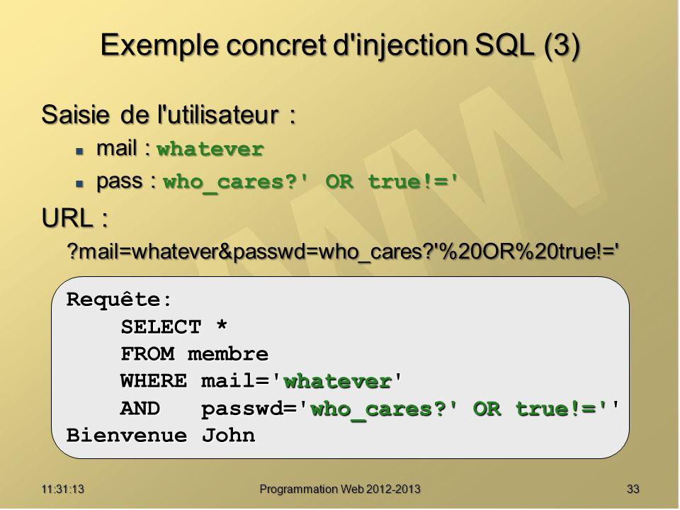 3311:32:56 Programmation Web 2012-2013 Exemple concret d'injection SQL (3) Saisie de l'utilisateur : mail : whatever mail : whatever pass : who_cares?