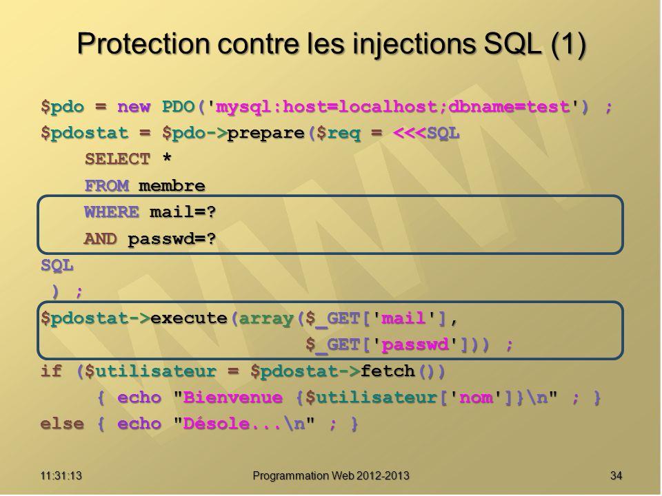 3411:32:56 Programmation Web 2012-2013 Protection contre les injections SQL (1) $pdo = new PDO('mysql:host=localhost;dbname=test') ; $pdostat = $pdo->