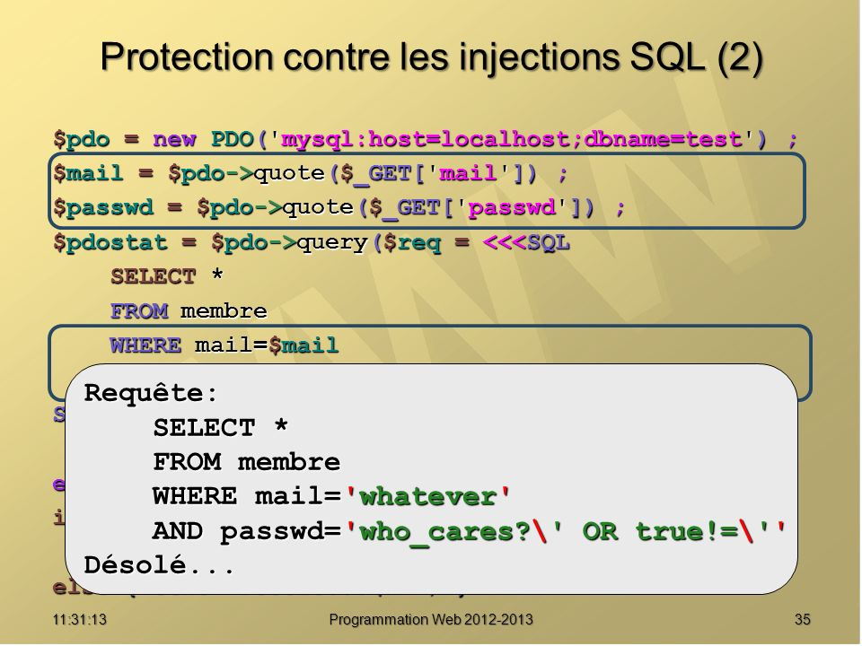 3511:32:56 Programmation Web 2012-2013 Protection contre les injections SQL (2) $pdo = new PDO('mysql:host=localhost;dbname=test') ; $mail = $pdo->quo
