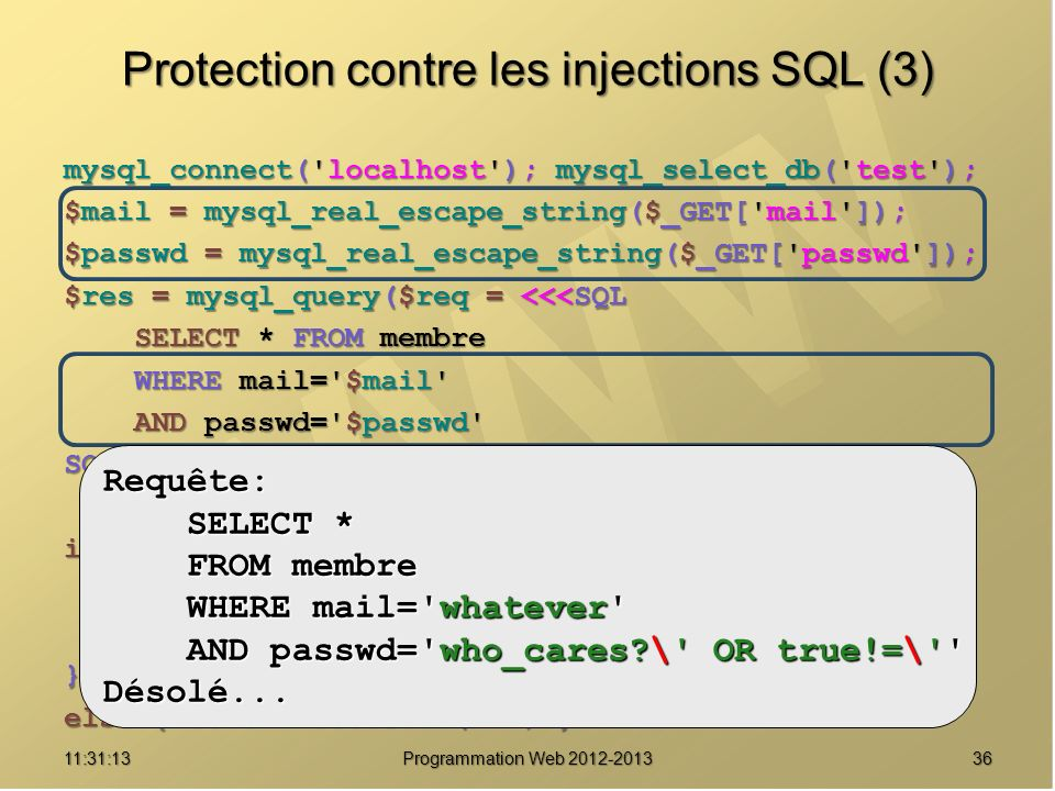 3611:32:56 Programmation Web 2012-2013 Protection contre les injections SQL (3) mysql_connect('localhost'); mysql_select_db('test'); $mail = mysql_rea