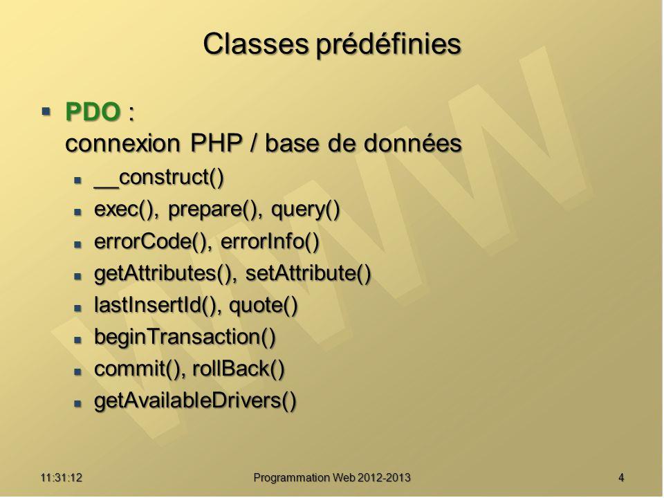 511:32:56 Programmation Web 2012-2013 Classes prédéfinies PDOStatement : requête préparée, jeu de résultats PDOStatement : requête préparée, jeu de résultats bindColumn(), bindParam(), bindValue(), closeCursor() bindColumn(), bindParam(), bindValue(), closeCursor() errorCode(), errorInfo() errorCode(), errorInfo() fetch(), fetchAll(), fetchColumn(), fetchObject(), setFetchMode(), nextRowset() fetch(), fetchAll(), fetchColumn(), fetchObject(), setFetchMode(), nextRowset() rowCount(), columnCount(), getColumnMeta() rowCount(), columnCount(), getColumnMeta() getAttribute(), setAttribute() getAttribute(), setAttribute() execute() execute() debugDumpParams() debugDumpParams()