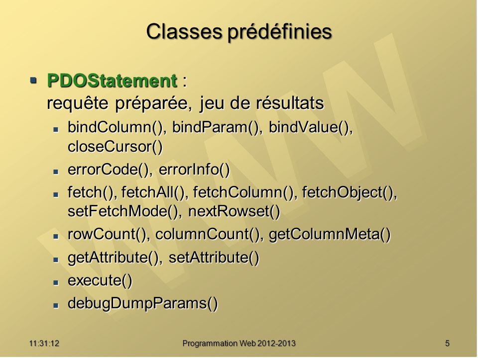 611:32:56 Programmation Web 2012-2013 Connexions et gestionnaire de connexion Instanciation d un objet PDO Instanciation d un objet PDO $dbh=new PDO(DSN [, user [, pass [, options]]]); $dbh=new PDO(DSN [, user [, pass [, options]]]); DSN : Data Source Name DSN : Data Source Name nom_du_driver:syntaxe_spécifique_au_driver nom_du_driver:syntaxe_spécifique_au_driver Ex : mysql:host=localhost;dbname=ma_base Ex : mysql:host=localhost;dbname=ma_base user : nom d utilisateur, pass : mot de passe user : nom d utilisateur, pass : mot de passe options : tableau associatif options : tableau associatif spécifiques au driver spécifiques au driver Ex : array(PDO::ATTR_PERSISTENT => true)) ; Ex : array(PDO::ATTR_PERSISTENT => true)) ; Fin de connexion : $dbh=null ; ou unset($dbh) ; Fin de connexion : $dbh=null ; ou unset($dbh) ;