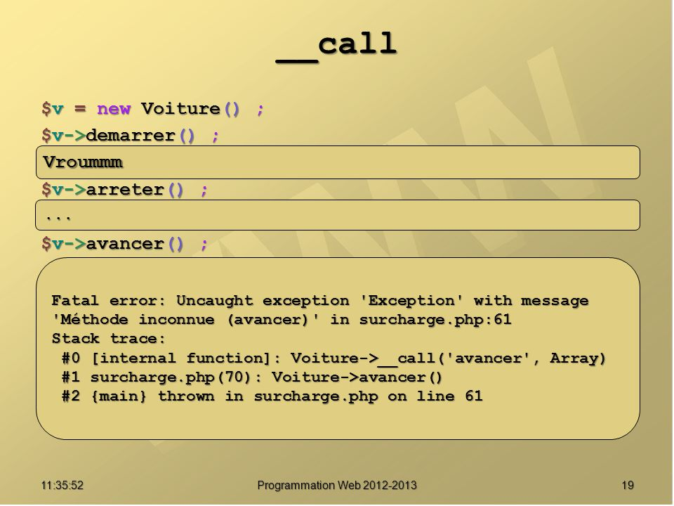 1911:37:32 Programmation Web __call $v = new Voiture() ; $v->demarrer() ; $v->arreter() ; $v->avancer() ; Vroummm...