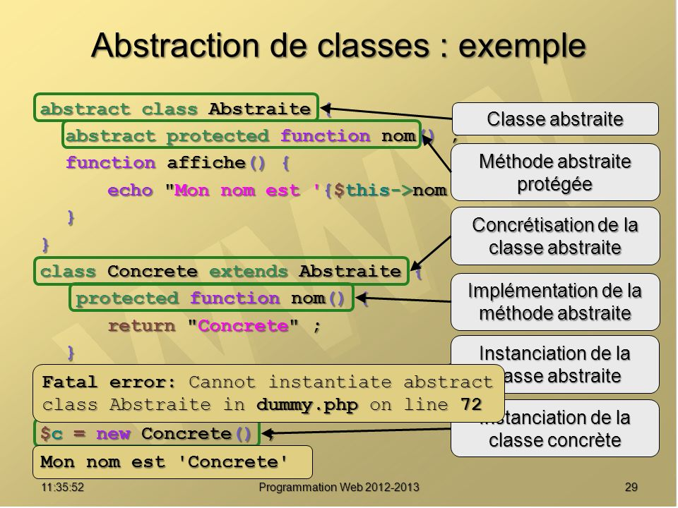 2911:37:32 Programmation Web 2012-2013 Abstraction de classes : exemple abstract class Abstraite { abstract protected function nom() ; function affiche() { echo Mon nom est {$this->nom()} ; }} class Concrete extends Abstraite { protected function nom() { protected function nom() { return Concrete ; }} $a = new Abstraite() ; $c = new Concrete() ; $c->affiche() ; Classe abstraite Méthode abstraite protégée Concrétisation de la classe abstraite Implémentation de la méthode abstraite Instanciation de la classe abstraite Instanciation de la classe concrète Fatal error: Cannot instantiate abstract class Abstraite in dummy.php on line 72 Mon nom est Concrete