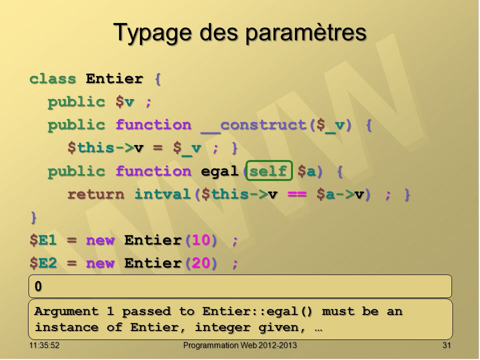 3111:37:32 Programmation Web 2012-2013 Typage des paramètres class Entier { public $v ; public $v ; public function __construct($_v) { public function __construct($_v) { $this->v = $_v ; } $this->v = $_v ; } public function egal(self $a) { public function egal(self $a) { return intval($this->v == $a->v) ; } return intval($this->v == $a->v) ; }} $E1 = new Entier(10) ; $E2 = new Entier(20) ; echo $E1->egal($E2) ; echo $E1->egal(12) ; 0 Argument 1 passed to Entier::egal() must be an instance of Entier, integer given, …