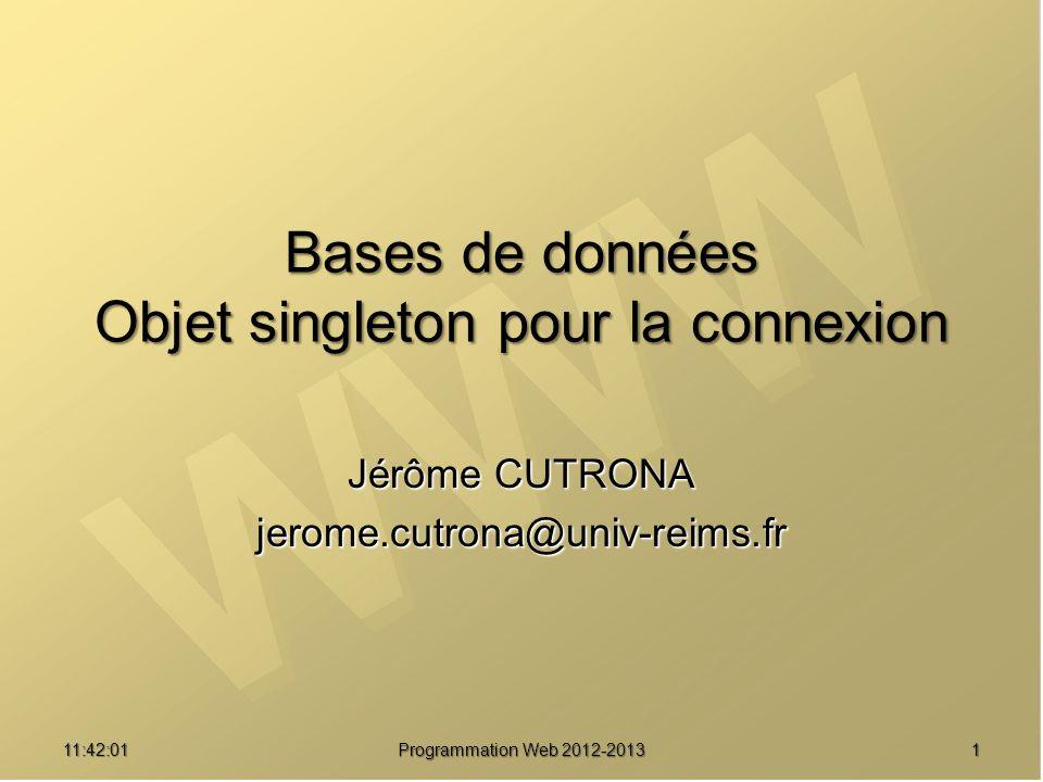 Jérôme CUTRONA jerome.cutrona@univ-reims.fr 11:43:39 Programmation Web 2012-2013 1 Bases de données Objet singleton pour la connexion