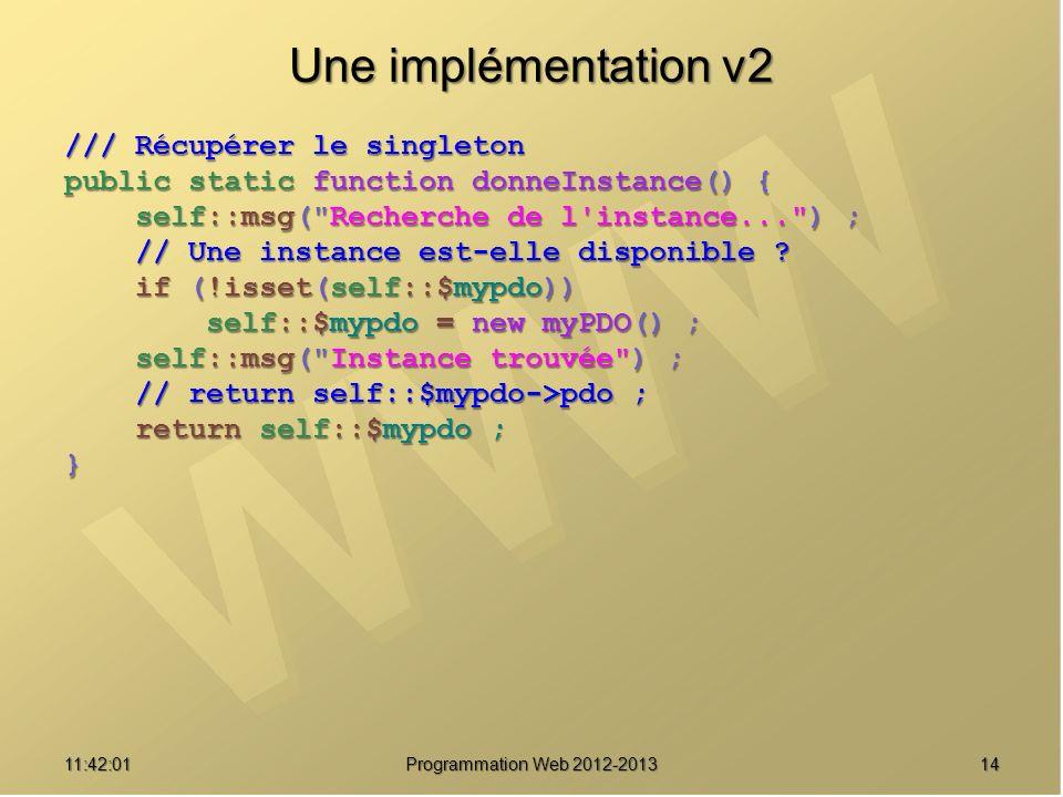 1411:43:39 Programmation Web 2012-2013 Une implémentation v2 /// Récupérer le singleton public static function donneInstance() { self::msg(