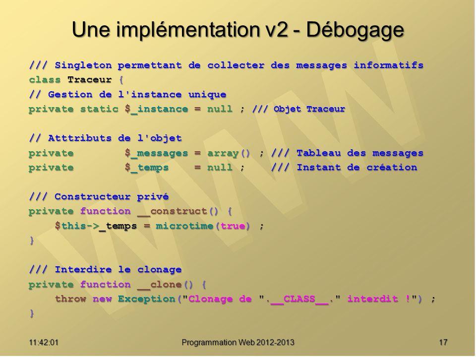 1711:43:39 Programmation Web 2012-2013 Une implémentation v2 - Débogage /// Singleton permettant de collecter des messages informatifs class Traceur {