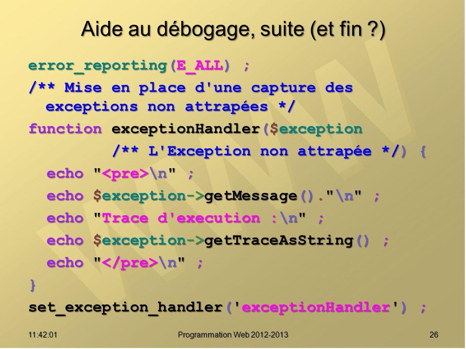 2611:43:39 Programmation Web 2012-2013 Aide au débogage, suite (et fin ?) error_reporting(E_ALL) ; /** Mise en place d'une capture des exceptions non