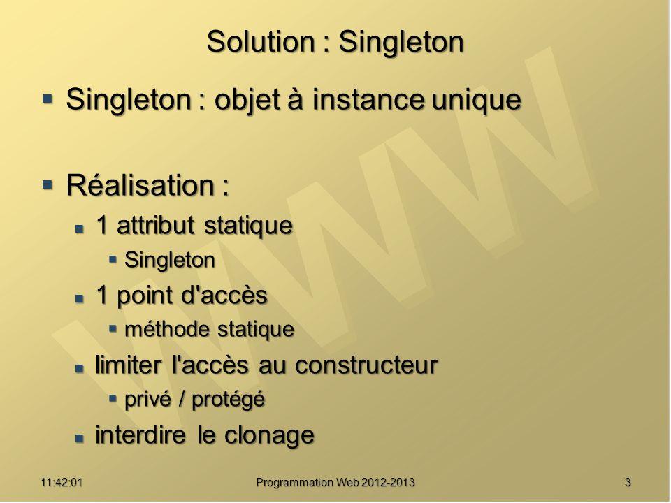 1411:43:39 Programmation Web 2012-2013 Une implémentation v2 /// Récupérer le singleton public static function donneInstance() { self::msg( Recherche de l instance... ) ; self::msg( Recherche de l instance... ) ; // Une instance est-elle disponible .