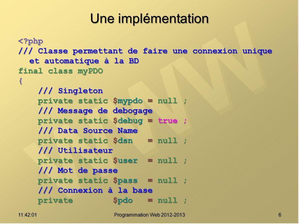 711:43:39 Programmation Web 2012-2013 Une implémentation /// Constructeur privé private function __construct() { self::msg( Demande construction PDO... ) ; self::msg( Demande construction PDO... ) ; if ( is_null(self::$dsn) if ( is_null(self::$dsn) || is_null(self::$user) || is_null(self::$user) || is_null(self::$pass)) || is_null(self::$pass)) throw new Exception( Construction impossible : les paramètres de connexion sont absents ) ; throw new Exception( Construction impossible : les paramètres de connexion sont absents ) ; // Etablir la connexion // Etablir la connexion $this->pdo = new PDO(self::$dsn, self::$user, self::$pass) ; $this->pdo = new PDO(self::$dsn, self::$user, self::$pass) ; // Mise en place du mode Exception pour les erreurs PDO // Mise en place du mode Exception pour les erreurs PDO $this->pdo->setAttribute(PDO::ATTR_ERRMODE, $this->pdo->setAttribute(PDO::ATTR_ERRMODE, PDO::ERRMODE_EXCEPTION) ; PDO::ERRMODE_EXCEPTION) ; self::msg( Construction PDO terminée ) ; self::msg( Construction PDO terminée ) ;}