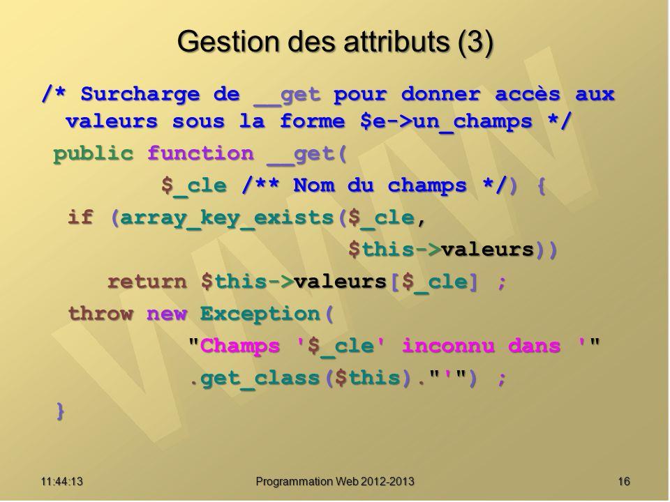 1611:45:50 Programmation Web 2012-2013 Gestion des attributs (3) /* Surcharge de __get pour donner accès aux valeurs sous la forme $e->un_champs */ pu