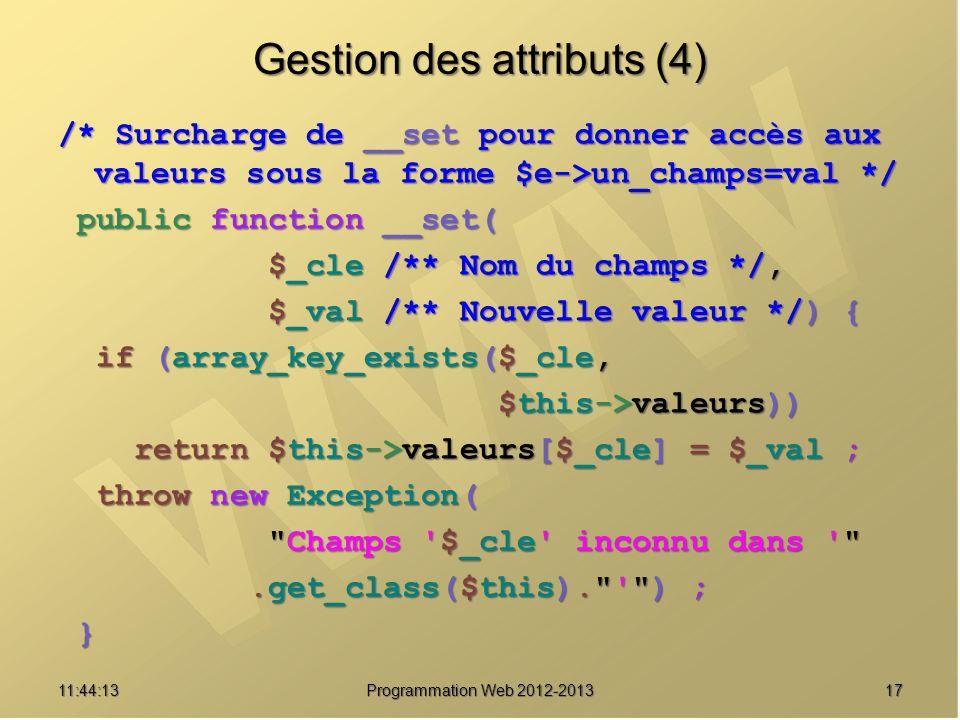 1711:45:50 Programmation Web 2012-2013 Gestion des attributs (4) /* Surcharge de __set pour donner accès aux valeurs sous la forme $e->un_champs=val *
