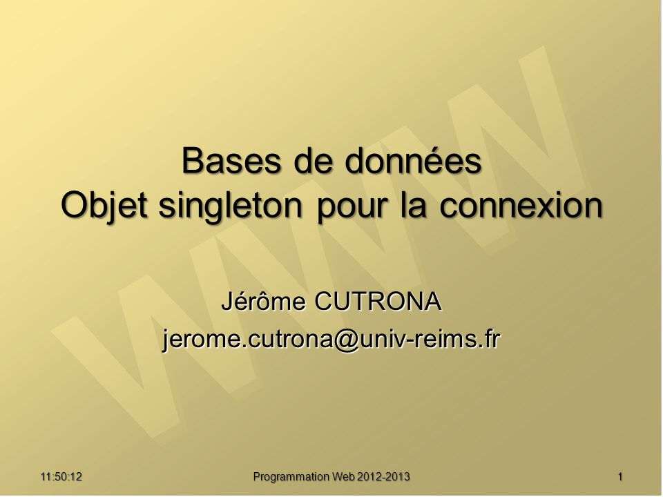 Jérôme CUTRONA jerome.cutrona@univ-reims.fr 11:51:49 Programmation Web 2012-2013 1 Bases de données Objet singleton pour la connexion