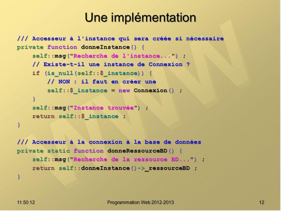 1211:51:49Programmation Web 2012-2013 Une implémentation /// Accesseur à l'instance qui sera créée si nécessaire private function donneInstance() { se
