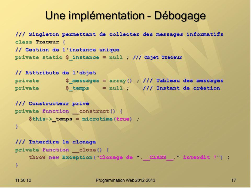 1711:51:49Programmation Web 2012-2013 Une implémentation - Débogage /// Singleton permettant de collecter des messages informatifs class Traceur { //