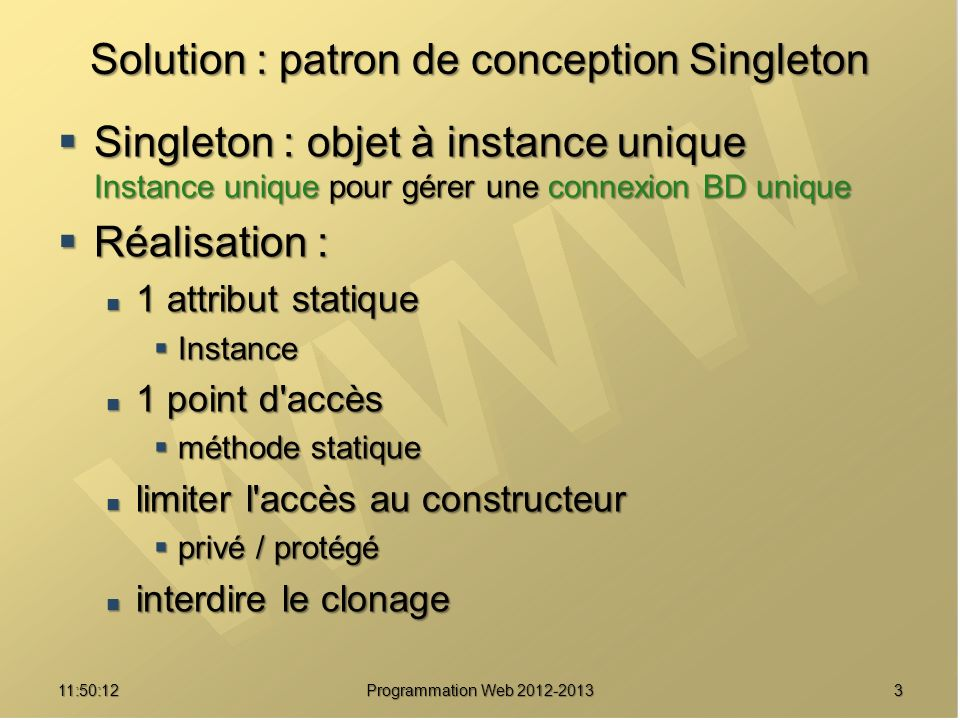 Singleton : Illustration du fonctionnement 411:51:49Programmation Web 2012-2013 <?php class Singleton { private static $_instance = null ; public $attr = null ; public static function getInstance() { if (!self::$_instance instanceof self) { self::$_instance = new self() ; } return self::$_instance ; } } $i1 = Singleton::getInstance() ; $i2 = Singleton::getInstance() ; $i3 = Singleton::getInstance() ; $i1->attr = ours ; public $attr = null ; public static function getInstance() { if (!self::$_instance instanceof self) { self::$_instance = new self() ; } return self::$_instance ; } } $i1 = Singleton::getInstance() ; $i2 = Singleton::getInstance() ; $i3 = Singleton::getInstance() ; $i1->attr = ours ; $i3->attr = 42 ; echo $i2->attr ; Classe Singleton getInstance() $_instance Instance Singleton $attr $i1 $i2 $i3 null null ours 42