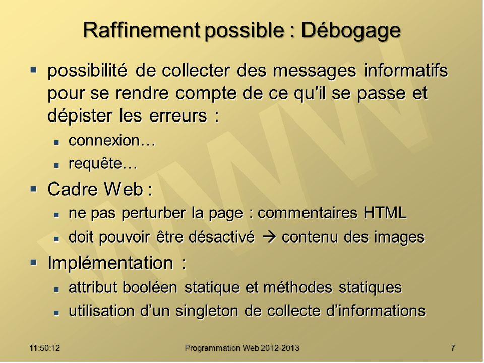 811:51:49Programmation Web 2012-2013 Une implémentation /// Singleton permettant d effectuer une connexion unique à la BD class Connexion { // Paramètres de connexion à la base de données // Paramètres de connexion à la base de données private static $_host = null ; /// Hôte MySQL private static $_host = null ; /// Hôte MySQL private static $_user = null ; /// Utilisateur MySQL private static $_user = null ; /// Utilisateur MySQL private static $_passwd = null ; /// Mot de passe MySQL private static $_passwd = null ; /// Mot de passe MySQL private static $_base = null ; /// Base de données de travail private static $_base = null ; /// Base de données de travail // Gestion de l instance unique // Gestion de l instance unique private static $_instance = null ; /// Objet Connexion private static $_instance = null ; /// Objet Connexion // Traces d exécution // Traces d exécution private static $_traces = true ; /// Débogage actif ou non private static $_traces = true ; /// Débogage actif ou non // Attribut de l objet : ressource de la connexion à la base de données // Attribut de l objet : ressource de la connexion à la base de données private $_ressourceBD = null ; /// Connexion à la base private $_ressourceBD = null ; /// Connexion à la base
