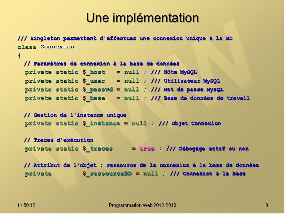911:51:49Programmation Web 2012-2013 Une implémentation /// Constructeur privé private function __construct() { self::msg( Construction de l objet Connexion... ) ; self::msg( Construction de l objet Connexion... ) ; // Vérifier la présence des paramètres de connexion // Vérifier la présence des paramètres de connexion if ( is_null(self::$_host) if ( is_null(self::$_host) || is_null(self::$_user) || is_null(self::$_user) || is_null(self::$_passwd) || is_null(self::$_passwd) || is_null(self::$_base)) || is_null(self::$_base)) throw new Exception( Connexion impossible : les paramètres de connexion sont absents ) ; throw new Exception( Connexion impossible : les paramètres de connexion sont absents ) ; // Etablir la connexion // Etablir la connexion if (.