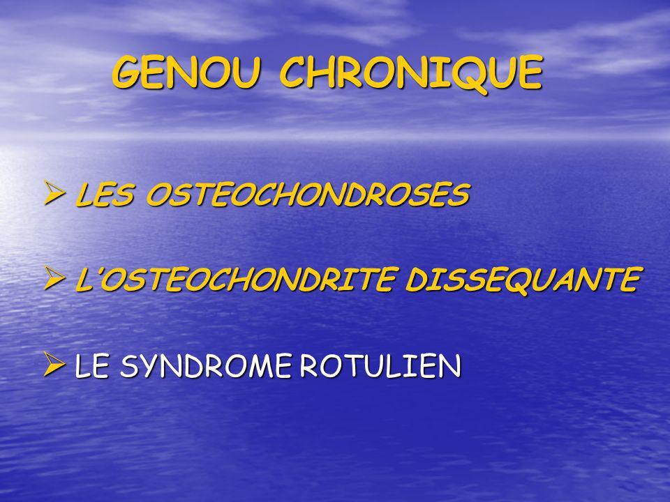 LES OSTEOCHONDROSES LES OSTEOCHONDROSES LOSTEOCHONDRITE DISSEQUANTE LOSTEOCHONDRITE DISSEQUANTE LE SYNDROME ROTULIEN LE SYNDROME ROTULIEN