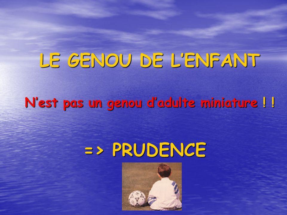LE GENOU DE LENFANT LE GENOU DE LENFANT Nest pas un genou dadulte miniature ! ! Nest pas un genou dadulte miniature ! ! => PRUDENCE