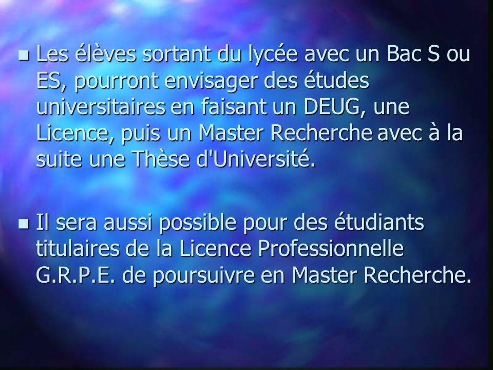 n Les élèves sortant du lycée avec un Bac S ou ES, pourront envisager des études universitaires en faisant un DEUG, une Licence, puis un Master Recherche avec à la suite une Thèse d Université.