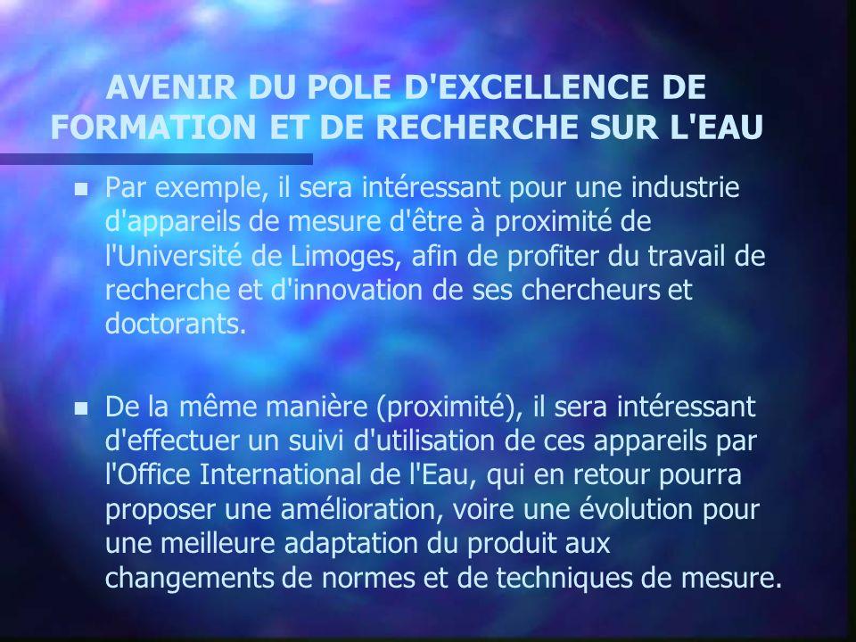 AVENIR DU POLE D EXCELLENCE DE FORMATION ET DE RECHERCHE SUR L EAU n n Par exemple, il sera intéressant pour une industrie d appareils de mesure d être à proximité de l Université de Limoges, afin de profiter du travail de recherche et d innovation de ses chercheurs et doctorants.