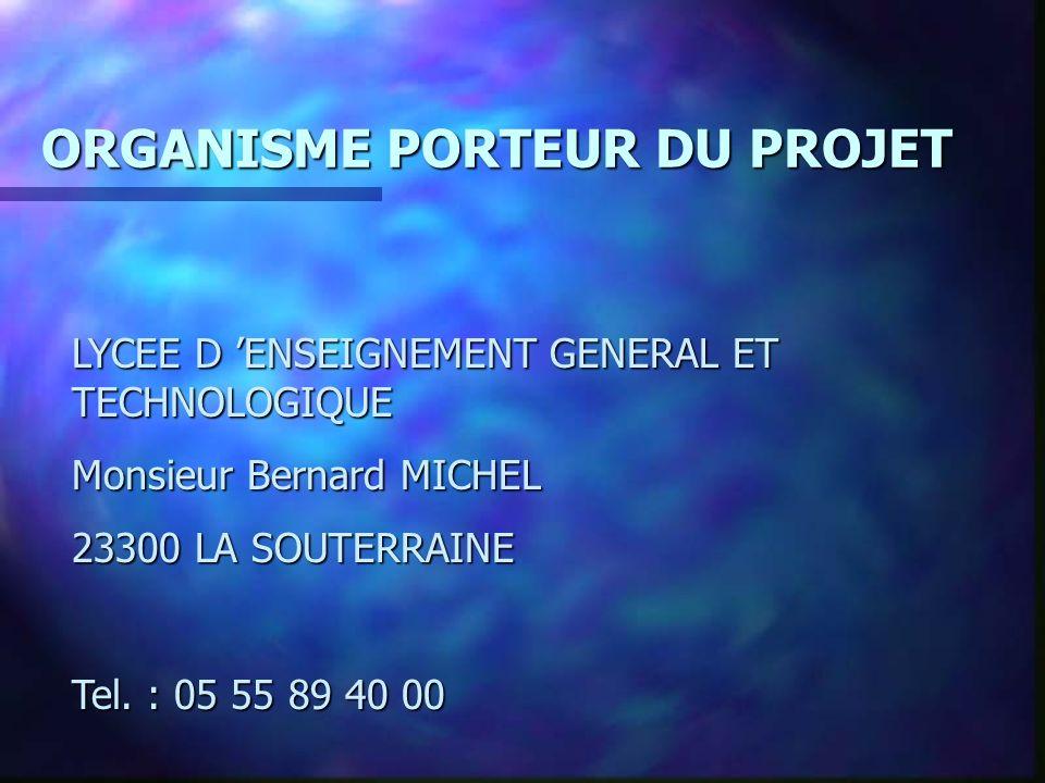 ORGANISME PORTEUR DU PROJET LYCEE D ENSEIGNEMENT GENERAL ET TECHNOLOGIQUE Monsieur Bernard MICHEL 23300 LA SOUTERRAINE Tel.