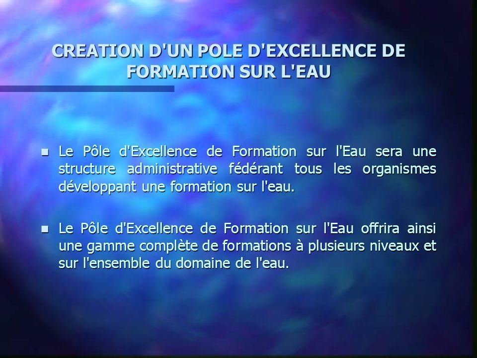 CREATION D UN POLE D EXCELLENCE DE FORMATION SUR L EAU n Le Pôle d Excellence de Formation sur l Eau sera une structure administrative fédérant tous les organismes développant une formation sur l eau.