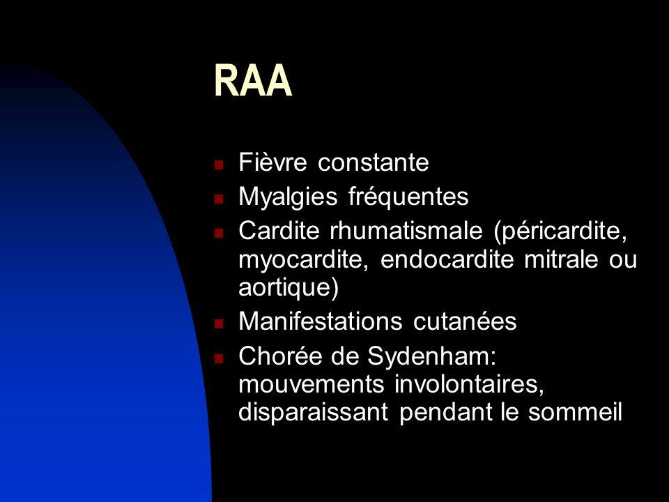 RAA Fièvre constante Myalgies fréquentes Cardite rhumatismale (péricardite, myocardite, endocardite mitrale ou aortique) Manifestations cutanées Choré