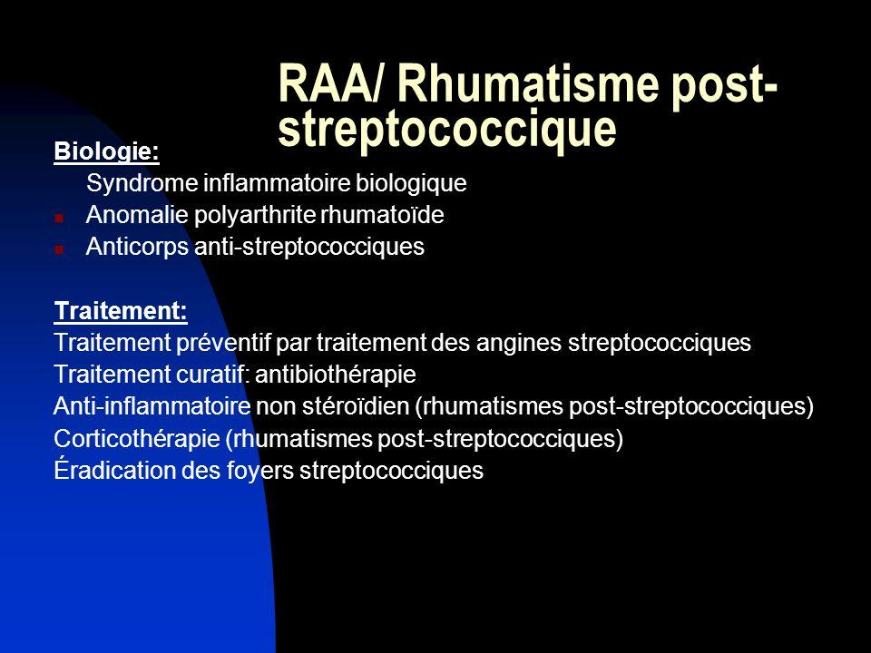 RAA/ Rhumatisme post- streptococcique Biologie: Syndrome inflammatoire biologique Anomalie polyarthrite rhumatoïde Anticorps anti-streptococciques Tra
