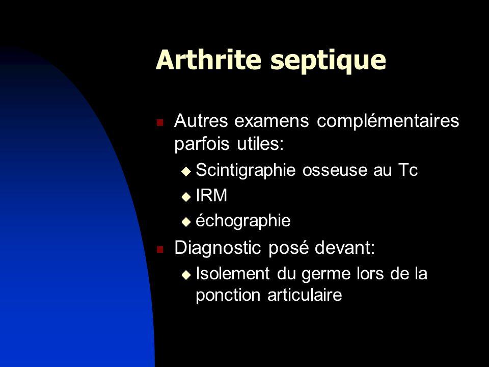 Arthrite septique Autres examens complémentaires parfois utiles: Scintigraphie osseuse au Tc IRM échographie Diagnostic posé devant: Isolement du germ