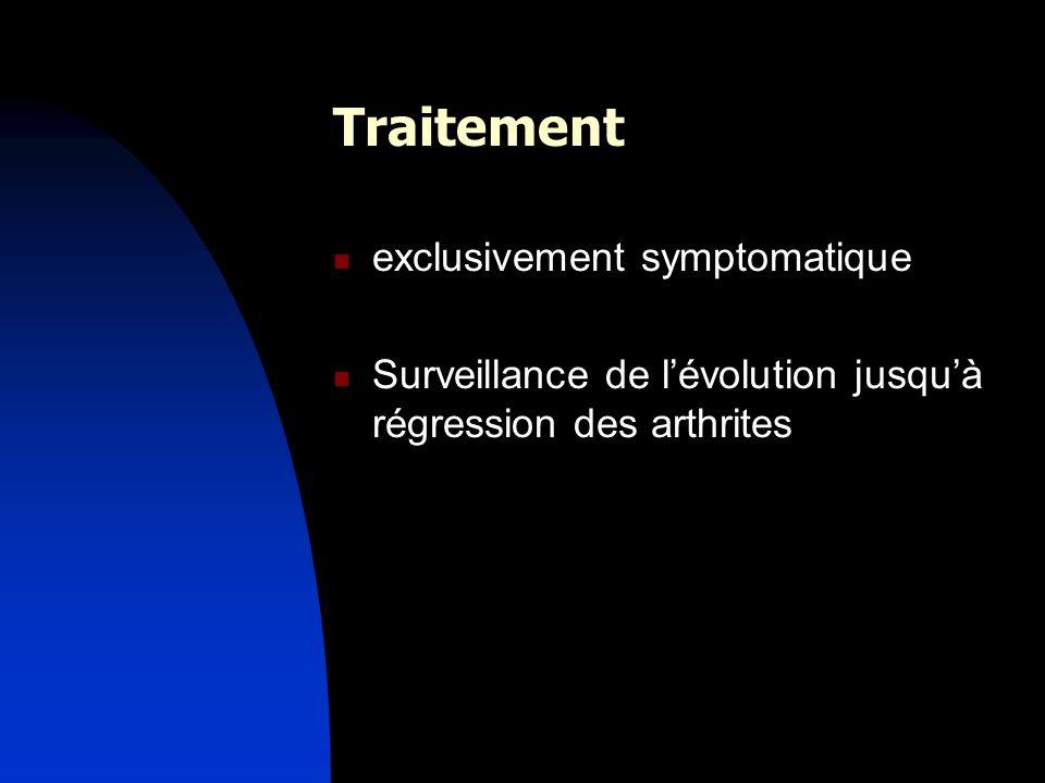 Traitement exclusivement symptomatique Surveillance de lévolution jusquà régression des arthrites