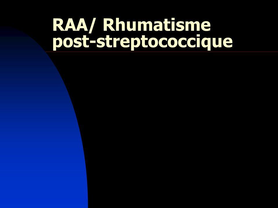 RAA Arthrites post-streptococciques: aseptiques déclenchées par une infection ORL provoquée par un streptocoque β-hémolytique du groupe A RAA Rhumatisme streptococcique de ladulte, plus volontiers vers 40 et 50 ans