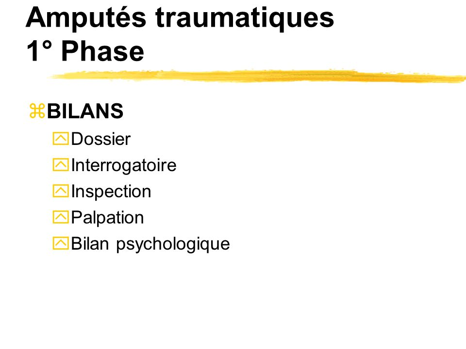 Amputés traumatiques 1° Phase zBILANS yDossier yInterrogatoire yInspection yPalpation yBilan psychologique