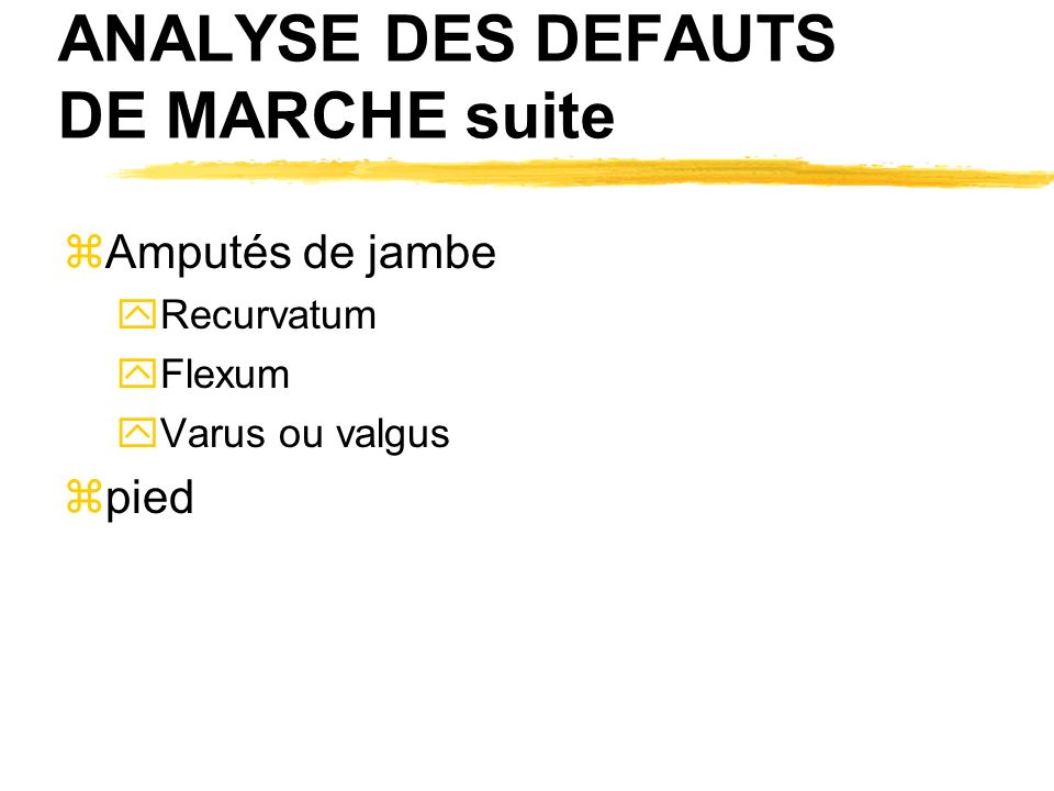 ANALYSE DES DEFAUTS DE MARCHE suite zAmputés de jambe yRecurvatum yFlexum yVarus ou valgus zpied