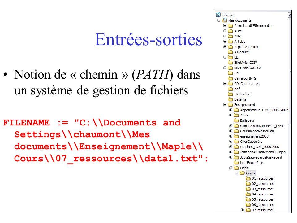 Entrées-sorties Notion de « chemin » (PATH) dans un système de gestion de fichiers FILENAME := C:\\Documents and Settings\\chaumont\\Mes documents\\Enseignement\\Maple\\ Cours\\07_ressources\\data1.txt :