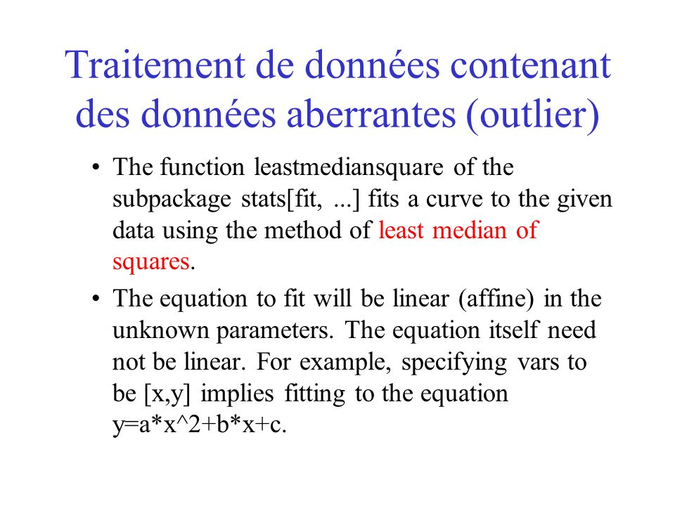 Traitement de données contenant des données aberrantes (outlier) The function leastmediansquare of the subpackage stats[fit,...] fits a curve to the given data using the method of least median of squares.