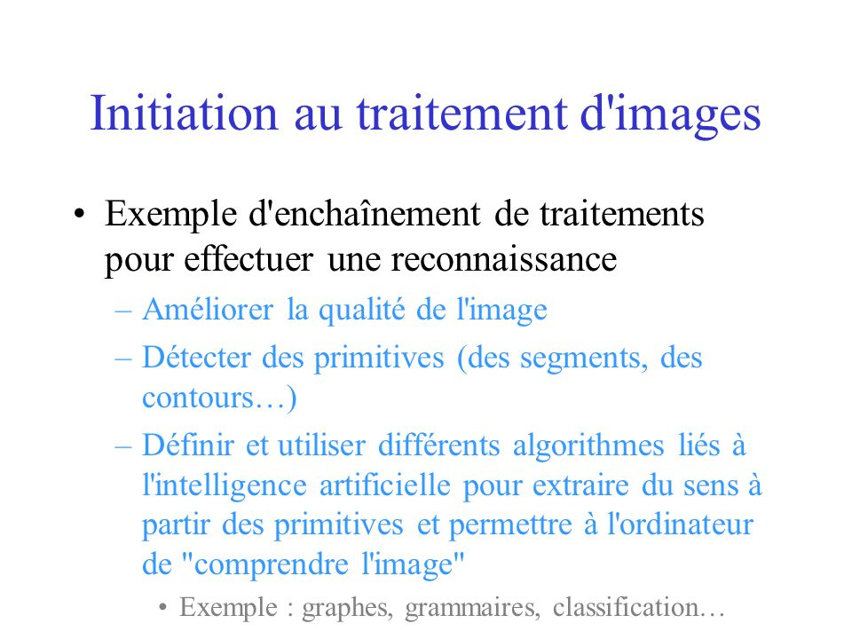 Initiation au traitement d images Exemple d enchaînement de traitements pour effectuer une reconnaissance –Améliorer la qualité de l image –Détecter des primitives (des segments, des contours…) –Définir et utiliser différents algorithmes liés à l intelligence artificielle pour extraire du sens à partir des primitives et permettre à l ordinateur de comprendre l image Exemple : graphes, grammaires, classification…