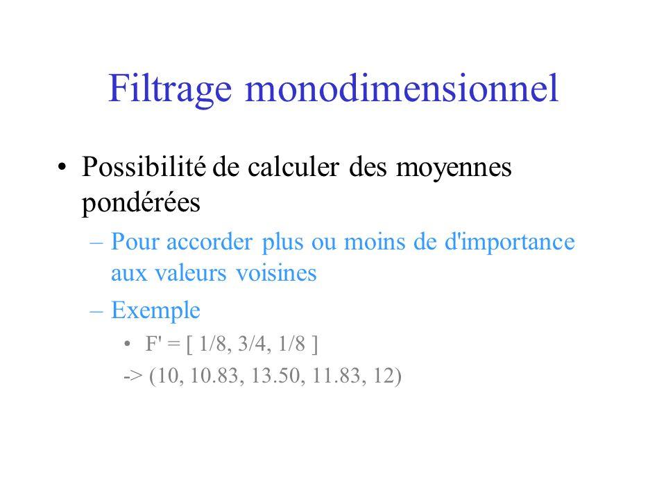 Filtrage monodimensionnel Possibilité de calculer des moyennes pondérées –Pour accorder plus ou moins de d importance aux valeurs voisines –Exemple F = [ 1/8, 3/4, 1/8 ] -> (10, 10.83, 13.50, 11.83, 12)