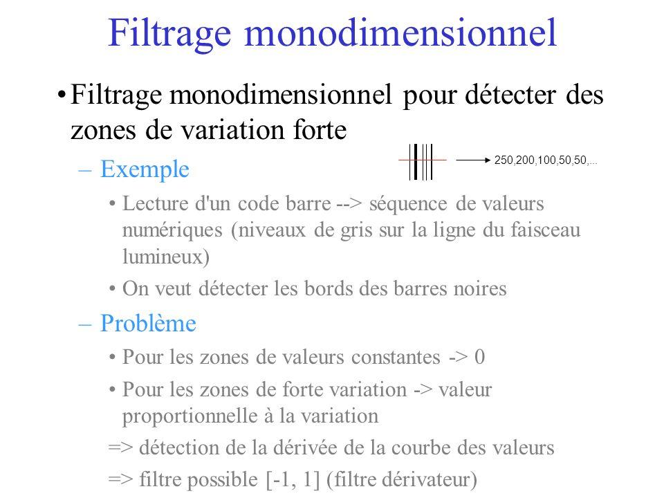 Filtrage monodimensionnel Filtrage monodimensionnel pour détecter des zones de variation forte –Exemple Lecture d un code barre --> séquence de valeurs numériques (niveaux de gris sur la ligne du faisceau lumineux) On veut détecter les bords des barres noires –Problème Pour les zones de valeurs constantes -> 0 Pour les zones de forte variation -> valeur proportionnelle à la variation => détection de la dérivée de la courbe des valeurs => filtre possible [-1, 1] (filtre dérivateur) 250,200,100,50,50,...