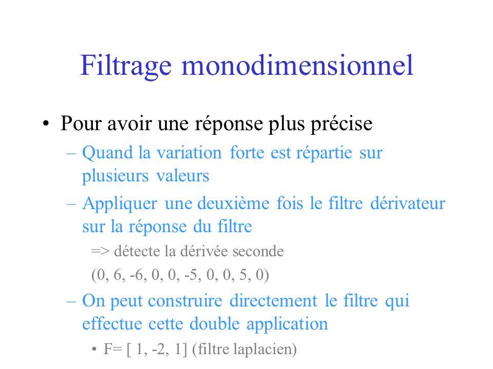 Filtrage monodimensionnel Pour avoir une réponse plus précise –Quand la variation forte est répartie sur plusieurs valeurs –Appliquer une deuxième fois le filtre dérivateur sur la réponse du filtre => détecte la dérivée seconde (0, 6, -6, 0, 0, -5, 0, 0, 5, 0) –On peut construire directement le filtre qui effectue cette double application F= [ 1, -2, 1] (filtre laplacien)