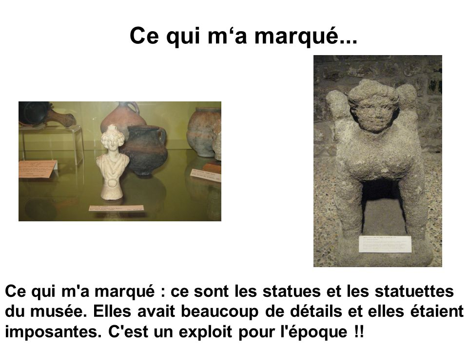 Ce qui ma marqué... Ce qui m'a marqué : ce sont les statues et les statuettes du musée. Elles avait beaucoup de détails et elles étaient imposantes. C