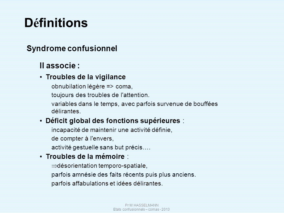 Pr M HASSELMANN Etats confusionnels – comas - 2013 D é finitions Il associe : Troubles de la vigilance obnubilation légère => coma, toujours des troub