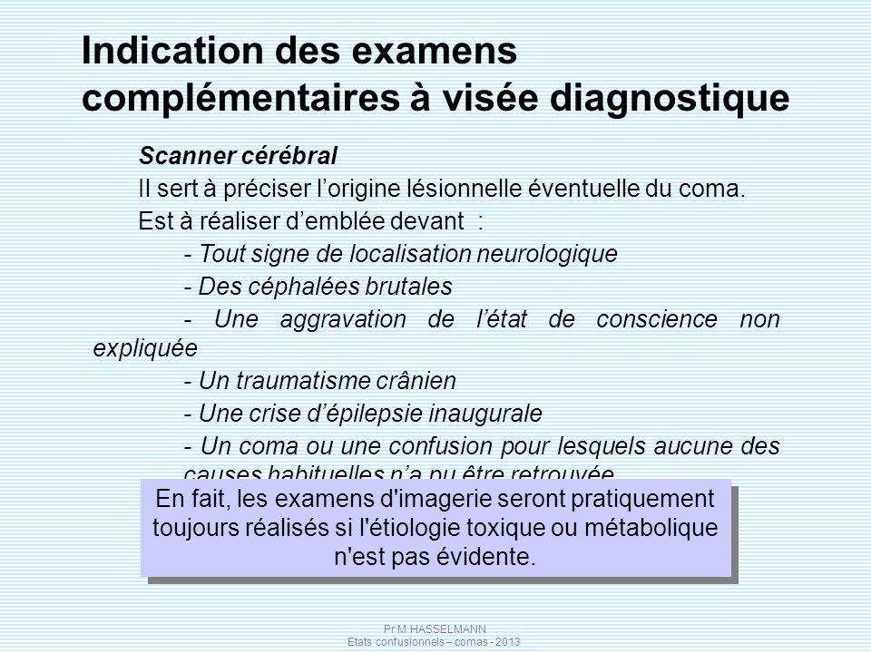 Pr M HASSELMANN Etats confusionnels – comas - 2013 Scanner cérébral Il sert à préciser lorigine lésionnelle éventuelle du coma. Est à réaliser demblée