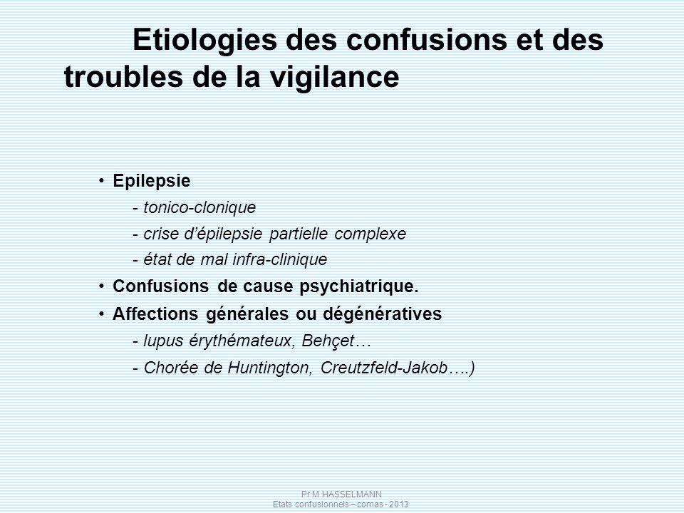 Pr M HASSELMANN Etats confusionnels – comas - 2013 Etiologies des confusions et des troubles de la vigilance Epilepsie - tonico-clonique - crise dépilepsie partielle complexe - état de mal infra-clinique Confusions de cause psychiatrique.
