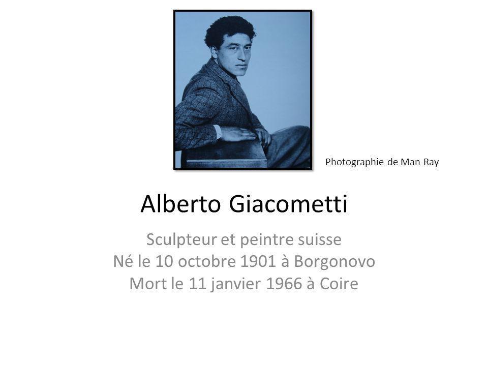 Alberto Giacometti Sculpteur et peintre suisse Né le 10 octobre 1901 à Borgonovo Mort le 11 janvier 1966 à Coire Photographie de Man Ray